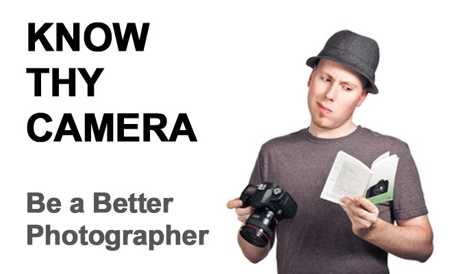 Know Thy Camera - Be a Better Photographer
